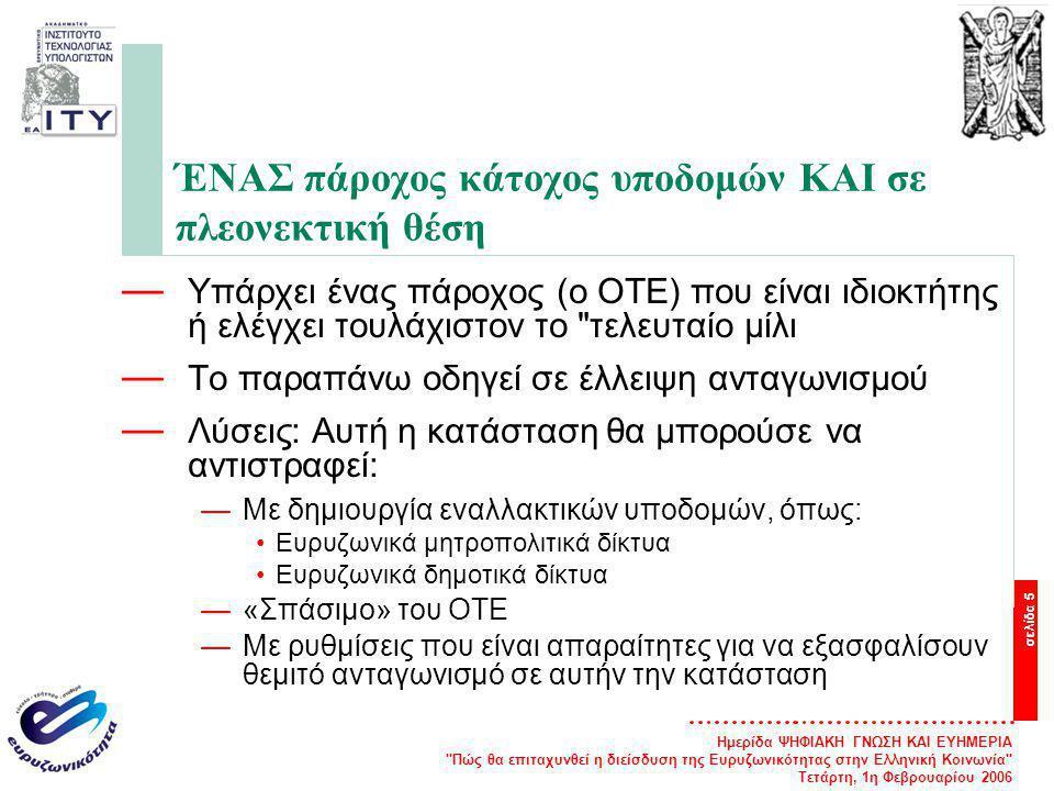 Ημερίδα ΨΗΦΙΑΚΗ ΓΝΩΣΗ ΚΑΙ ΕΥΗΜΕΡΙΑ Πώς θα επιταχυνθεί η διείσδυση της Ευρυζωνικότητας στην Ελληνική Κοινωνία Τετάρτη, 1η Φεβρουαρίου 2006 σελίδα 5 ΈΝΑΣ πάροχος κάτοχος υποδομών ΚΑΙ σε πλεονεκτική θέση — Υπάρχει ένας πάροχος (ο ΟΤΕ) που είναι ιδιοκτήτης ή ελέγχει τουλάχιστον το τελευταίο μίλι — Το παραπάνω οδηγεί σε έλλειψη ανταγωνισμού — Λύσεις: Αυτή η κατάσταση θα μπορούσε να αντιστραφεί: —Με δημιουργία εναλλακτικών υποδομών, όπως: Ευρυζωνικά μητροπολιτικά δίκτυα Ευρυζωνικά δημοτικά δίκτυα —«Σπάσιμο» του ΟΤΕ —Με ρυθμίσεις που είναι απαραίτητες για να εξασφαλίσουν θεμιτό ανταγωνισμό σε αυτήν την κατάσταση