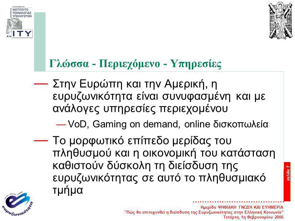 Ημερίδα ΨΗΦΙΑΚΗ ΓΝΩΣΗ ΚΑΙ ΕΥΗΜΕΡΙΑ Πώς θα επιταχυνθεί η διείσδυση της Ευρυζωνικότητας στην Ελληνική Κοινωνία Τετάρτη, 1η Φεβρουαρίου 2006 σελίδα 7 Γλώσσα - Περιεχόμενο - Υπηρεσίες — Στην Ευρώπη και την Αμερική, η ευρυζωνικότητα είναι συνυφασμένη και με ανάλογες υπηρεσίες περιεχομένου —VoD, Gaming on demand, online δισκοπωλεία — Το μορφωτικό επίπεδο μερίδας του πληθυσμού και η οικονομική του κατάσταση καθιστούν δύσκολη τη διείσδυση της ευρυζωνικότητας σε αυτό το πληθυσμιακό τμήμα