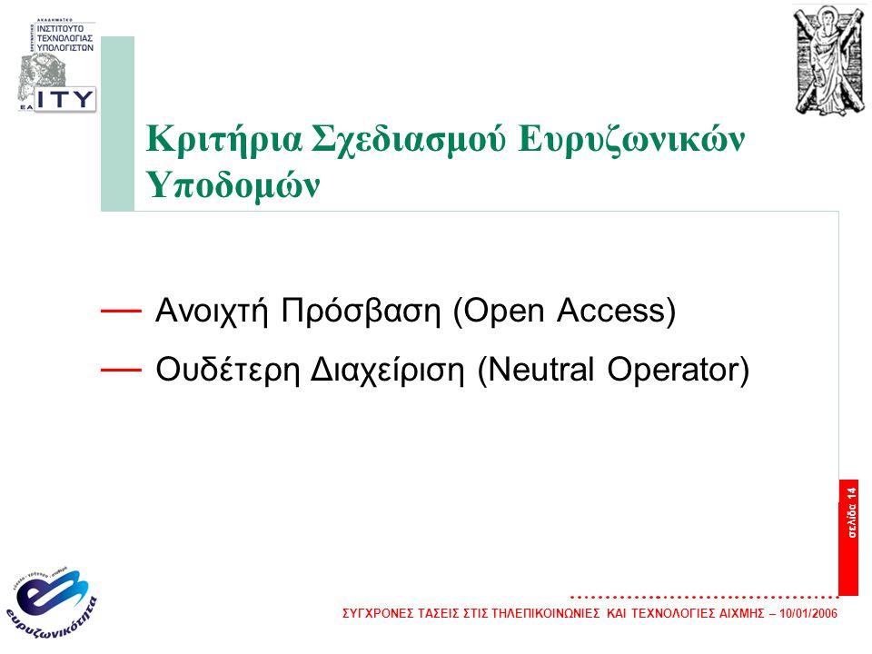 ΣΥΓΧΡΟΝΕΣ ΤΑΣΕΙΣ ΣΤΙΣ ΤΗΛΕΠΙΚΟΙΝΩΝΙΕΣ ΚΑΙ ΤΕΧΝΟΛΟΓΙΕΣ ΑΙΧΜΗΣ – 10/01/2006 σελίδα 14 Κριτήρια Σχεδιασμού Ευρυζωνικών Υποδομών — Ανοιχτή Πρόσβαση (Open Access) — Ουδέτερη Διαχείριση (Neutral Operator)