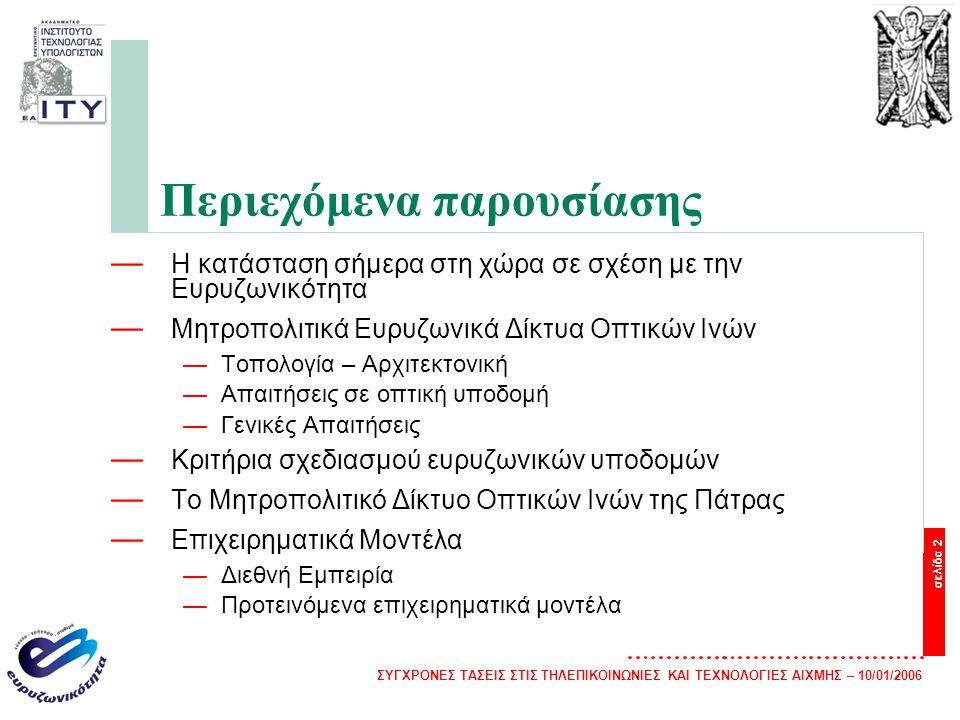 ΣΥΓΧΡΟΝΕΣ ΤΑΣΕΙΣ ΣΤΙΣ ΤΗΛΕΠΙΚΟΙΝΩΝΙΕΣ ΚΑΙ ΤΕΧΝΟΛΟΓΙΕΣ ΑΙΧΜΗΣ – 10/01/2006 σελίδα 2 Περιεχόμενα παρουσίασης — Η κατάσταση σήμερα στη χώρα σε σχέση με την Ευρυζωνικότητα — Μητροπολιτικά Ευρυζωνικά Δίκτυα Οπτικών Ινών —Τοπολογία – Αρχιτεκτονική —Απαιτήσεις σε οπτική υποδομή —Γενικές Απαιτήσεις — Κριτήρια σχεδιασμού ευρυζωνικών υποδομών — Το Μητροπολιτικό Δίκτυο Οπτικών Ινών της Πάτρας — Επιχειρηματικά Μοντέλα —Διεθνή Εμπειρία —Προτεινόμενα επιχειρηματικά μοντέλα