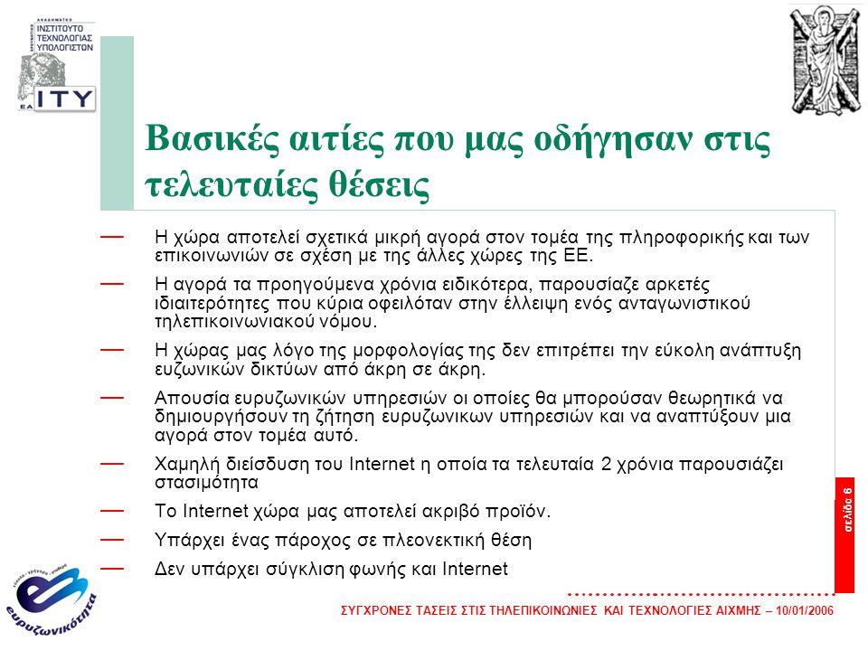 ΣΥΓΧΡΟΝΕΣ ΤΑΣΕΙΣ ΣΤΙΣ ΤΗΛΕΠΙΚΟΙΝΩΝΙΕΣ ΚΑΙ ΤΕΧΝΟΛΟΓΙΕΣ ΑΙΧΜΗΣ – 10/01/2006 σελίδα 7 Η Κατάσταση στην Ελλάδα σε σχέση με τις Ευρυζωνικές Υποδομές — Η συντριπτική πλειοψηφία των ευρυζωνικών υποδομών στη χώρα μας ανήκουν στον ΟΤΕ — Οι εναλλακτικοί πάροχοι: —είτε αναγκάζονται να νοικιάσουν υποδομές από τον ΟΤΕ για να δημιουργήσουν με αυτό τον τρόπο συνθήκες ανταγωνισμού στην αγορά —είτε περιορίζονται στη δημιουργία νέων δικών τους υποδομών σε πολλή περιορισμένη έκταση αφενός και αφετέρου οι υποδομές αναπτύσσονται στα μεγάλα αστικά κέντρα (Αθήνα, Θεσσαλονίκη).