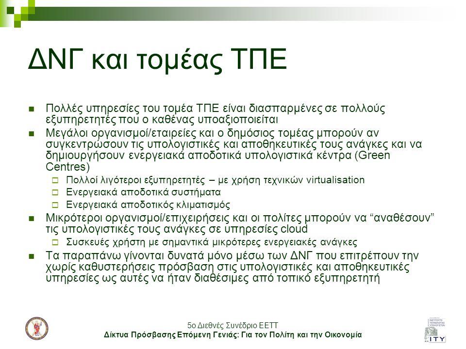 5o Διεθνές Συνέδριο ΕΕΤΤ Δίκτυα Πρόσβασης Επόμενη Γενιάς: Για τον Πολίτη και την Οικονομία ΔΝΓ και τομέας ΤΠΕ Πολλές υπηρεσίες του τομέα ΤΠΕ είναι διασπαρμένες σε πολλούς εξυπηρετητές που ο καθένας υποαξιοποιείται Μεγάλοι οργανισμοί/εταιρείες και ο δημόσιος τομέας μπορούν αν συγκεντρώσουν τις υπολογιστικές και αποθηκευτικές τους ανάγκες και να δημιουργήσουν ενεργειακά αποδοτικά υπολογιστικά κέντρα (Green Centres)  Πολλοί λιγότεροι εξυπηρετητές – με χρήση τεχνικών virtualisation  Ενεργειακά αποδοτικά συστήματα  Ενεργειακά αποδοτικός κλιματισμός Μικρότεροι οργανισμοί/επιχειρήσεις και οι πολίτες μπορούν να αναθέσουν τις υπολογιστικές τους ανάγκες σε υπηρεσίες cloud  Συσκευές χρήστη με σημαντικά μικρότερες ενεργειακές ανάγκες Τα παραπάνω γίνονται δυνατά μόνο μέσω των ΔΝΓ που επιτρέπουν την χωρίς καθυστερήσεις πρόσβαση στις υπολογιστικές και αποθηκευτικές υπηρεσίες ως αυτές να ήταν διαθέσιμες από τοπικό εξυπηρετητή