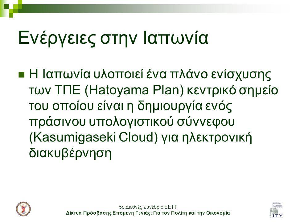 5o Διεθνές Συνέδριο ΕΕΤΤ Δίκτυα Πρόσβασης Επόμενη Γενιάς: Για τον Πολίτη και την Οικονομία Ενέργειες στην Ιαπωνία Η Ιαπωνία υλοποιεί ένα πλάνο ενίσχυσης των ΤΠΕ (Hatoyama Plan) κεντρικό σημείο του οποίου είναι η δημιουργία ενός πράσινου υπολογιστικού σύννεφου (Kasumigaseki Cloud) για ηλεκτρονική διακυβέρνηση