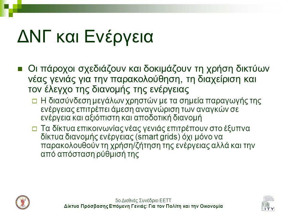 5o Διεθνές Συνέδριο ΕΕΤΤ Δίκτυα Πρόσβασης Επόμενη Γενιάς: Για τον Πολίτη και την Οικονομία ΔΝΓ και Ενέργεια Οι πάροχοι σχεδιάζουν και δοκιμάζουν τη χρήση δικτύων νέας γενιάς για την παρακολούθηση, τη διαχείριση και τον έλεγχο της διανομής της ενέργειας  Η διασύνδεση μεγάλων χρηστών με τα σημεία παραγωγής της ενέργειας επιτρέπει άμεση αναγνώριση των αναγκών σε ενέργεια και αξιόπιστη και αποδοτική διανομή  Τα δίκτυα επικοινωνίας νέας γενιάς επιτρέπουν στο έξυπνα δίκτυα διανομής ενέργειας (smart grids) όχι μόνο να παρακολουθούν τη χρήση/ζήτηση της ενέργειας αλλά και την από απόσταση ρύθμισή της