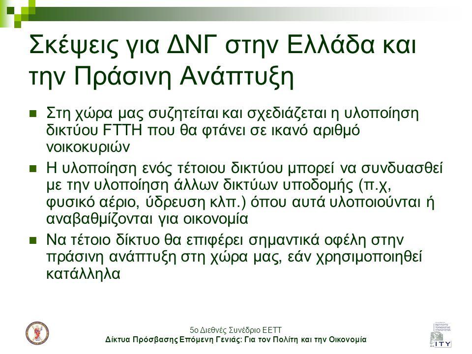 5o Διεθνές Συνέδριο ΕΕΤΤ Δίκτυα Πρόσβασης Επόμενη Γενιάς: Για τον Πολίτη και την Οικονομία Σκέψεις για ΔΝΓ στην Ελλάδα και την Πράσινη Ανάπτυξη Στη χώρα μας συζητείται και σχεδιάζεται η υλοποίηση δικτύου FTTH που θα φτάνει σε ικανό αριθμό νοικοκυριών Η υλοποίηση ενός τέτοιου δικτύου μπορεί να συνδυασθεί με την υλοποίηση άλλων δικτύων υποδομής (π.χ, φυσικό αέριο, ύδρευση κλπ.) όπου αυτά υλοποιούνται ή αναβαθμίζονται για οικονομία Να τέτοιο δίκτυο θα επιφέρει σημαντικά οφέλη στην πράσινη ανάπτυξη στη χώρα μας, εάν χρησιμοποιηθεί κατάλληλα