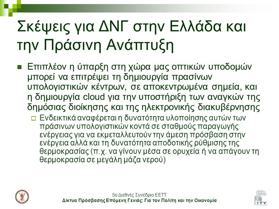 5o Διεθνές Συνέδριο ΕΕΤΤ Δίκτυα Πρόσβασης Επόμενη Γενιάς: Για τον Πολίτη και την Οικονομία Σκέψεις για ΔΝΓ στην Ελλάδα και την Πράσινη Ανάπτυξη Επιπλέον η ύπαρξη στη χώρα μας οπτικών υποδομών μπορεί να επιτρέψει τη δημιουργία πρασίνων υπολογιστικών κέντρων, σε αποκεντρωμένα σημεία, και η δημιουργία cloud για την υποστήριξη των αναγκών της δημόσιας διοίκησης και της ηλεκτρονικής διακυβέρνησης  Ενδεικτικά αναφέρεται η δυνατότητα υλοποίησης αυτών των πράσινων υπολογιστικών κοντά σε σταθμούς παραγωγής ενέργειας για να εκμεταλλευτούν την άμεση πρόσβαση στην ενέργεια αλλά και τη δυνατότητα αποδοτικής ρύθμισης της θερμοκρασίας (π.χ.