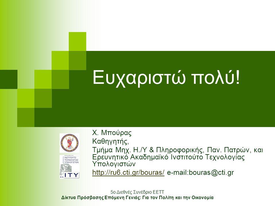 5o Διεθνές Συνέδριο ΕΕΤΤ Δίκτυα Πρόσβασης Επόμενη Γενιάς: Για τον Πολίτη και την Οικονομία Ευχαριστώ πολύ! Χ. Μπούρας Καθηγητής, Τμήμα Μηχ. Η./Υ & Πλη