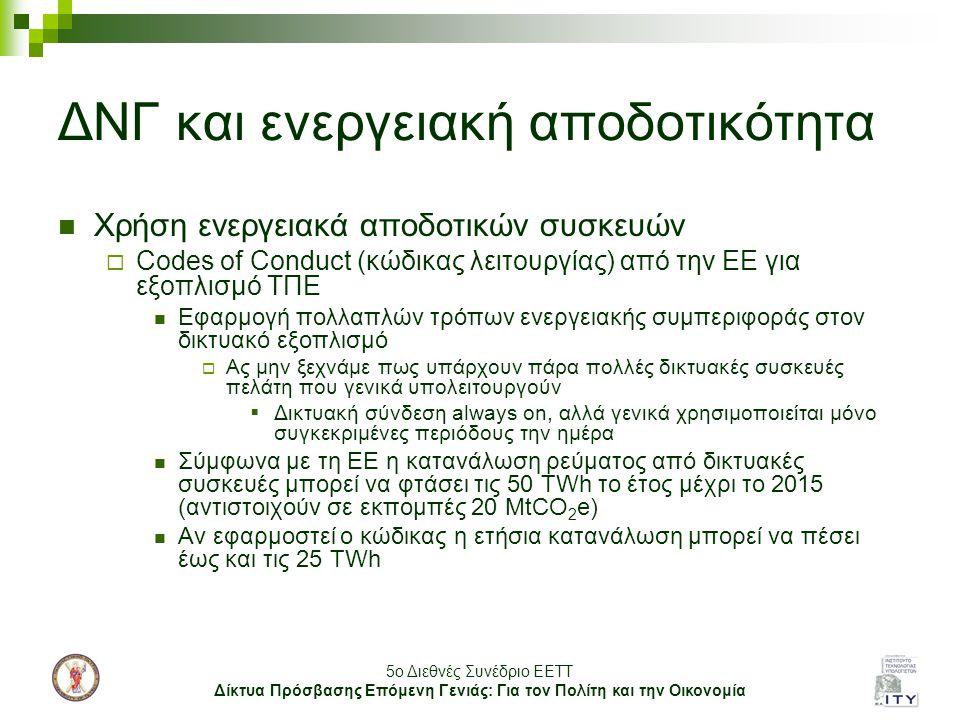 5o Διεθνές Συνέδριο ΕΕΤΤ Δίκτυα Πρόσβασης Επόμενη Γενιάς: Για τον Πολίτη και την Οικονομία ΔΝΓ και ενεργειακή αποδοτικότητα Χρήση ενεργειακά αποδοτικών συσκευών  Codes of Conduct (κώδικας λειτουργίας) από την ΕΕ για εξοπλισμό ΤΠΕ Εφαρμογή πολλαπλών τρόπων ενεργειακής συμπεριφοράς στον δικτυακό εξοπλισμό  Ας μην ξεχνάμε πως υπάρχουν πάρα πολλές δικτυακές συσκευές πελάτη που γενικά υπολειτουργούν  Δικτυακή σύνδεση always on, αλλά γενικά χρησιμοποιείται μόνο συγκεκριμένες περιόδους την ημέρα Σύμφωνα με τη ΕΕ η κατανάλωση ρεύματος από δικτυακές συσκευές μπορεί να φτάσει τις 50 TWh το έτος μέχρι το 2015 (αντιστοιχούν σε εκπομπές 20 MtCO 2 e) Αν εφαρμοστεί ο κώδικας η ετήσια κατανάλωση μπορεί να πέσει έως και τις 25 TWh