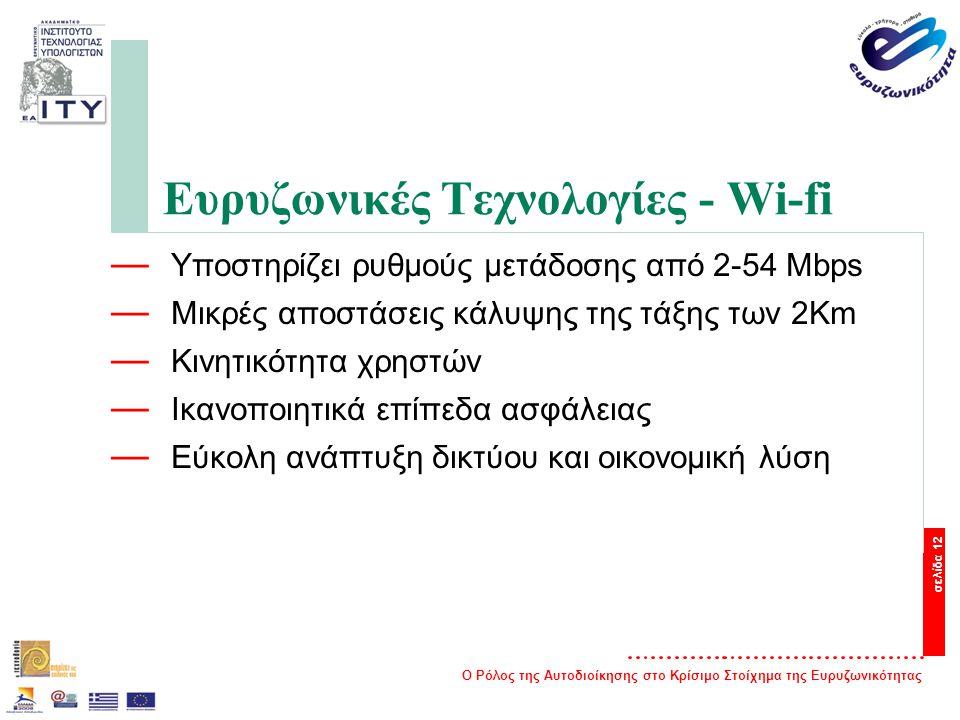 Ο Ρόλος της Αυτοδιοίκησης στο Κρίσιμο Στοίχημα της Ευρυζωνικότητας σελίδα 12 Ευρυζωνικές Τεχνολογίες - Wi-fi — Υποστηρίζει ρυθμούς μετάδοσης από 2-54 Mbps — Μικρές αποστάσεις κάλυψης της τάξης των 2Km — Κινητικότητα χρηστών — Ικανοποιητικά επίπεδα ασφάλειας — Εύκολη ανάπτυξη δικτύου και οικονομική λύση
