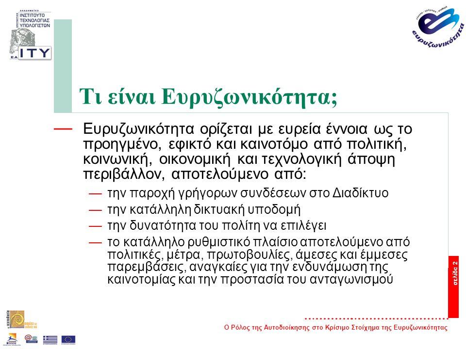 Ο Ρόλος της Αυτοδιοίκησης στο Κρίσιμο Στοίχημα της Ευρυζωνικότητας σελίδα 2 Τι είναι Ευρυζωνικότητα; — Ευρυζωνικότητα ορίζεται με ευρεία έννοια ως το προηγμένο, εφικτό και καινοτόμο από πολιτική, κοινωνική, οικονομική και τεχνολογική άποψη περιβάλλον, αποτελούμενο από: —την παροχή γρήγορων συνδέσεων στο Διαδίκτυο —την κατάλληλη δικτυακή υποδομή —την δυνατότητα του πολίτη να επιλέγει —το κατάλληλο ρυθμιστικό πλαίσιο αποτελούμενο από πολιτικές, μέτρα, πρωτοβουλίες, άμεσες και έμμεσες παρεμβάσεις, αναγκαίες για την ενδυνάμωση της καινοτομίας και την προστασία του ανταγωνισμού
