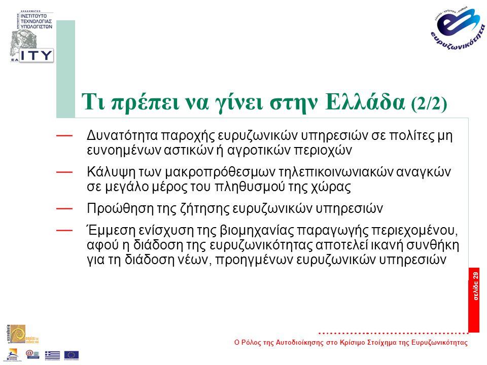 Ο Ρόλος της Αυτοδιοίκησης στο Κρίσιμο Στοίχημα της Ευρυζωνικότητας σελίδα 29 Τι πρέπει να γίνει στην Ελλάδα (2/2) — Δυνατότητα παροχής ευρυζωνικών υπηρεσιών σε πολίτες μη ευνοημένων αστικών ή αγροτικών περιοχών — Κάλυψη των μακροπρόθεσμων τηλεπικοινωνιακών αναγκών σε μεγάλο μέρος του πληθυσμού της χώρας — Προώθηση της ζήτησης ευρυζωνικών υπηρεσιών — Έμμεση ενίσχυση της βιομηχανίας παραγωγής περιεχομένου, αφού η διάδοση της ευρυζωνικότητας αποτελεί ικανή συνθήκη για τη διάδοση νέων, προηγμένων ευρυζωνικών υπηρεσιών