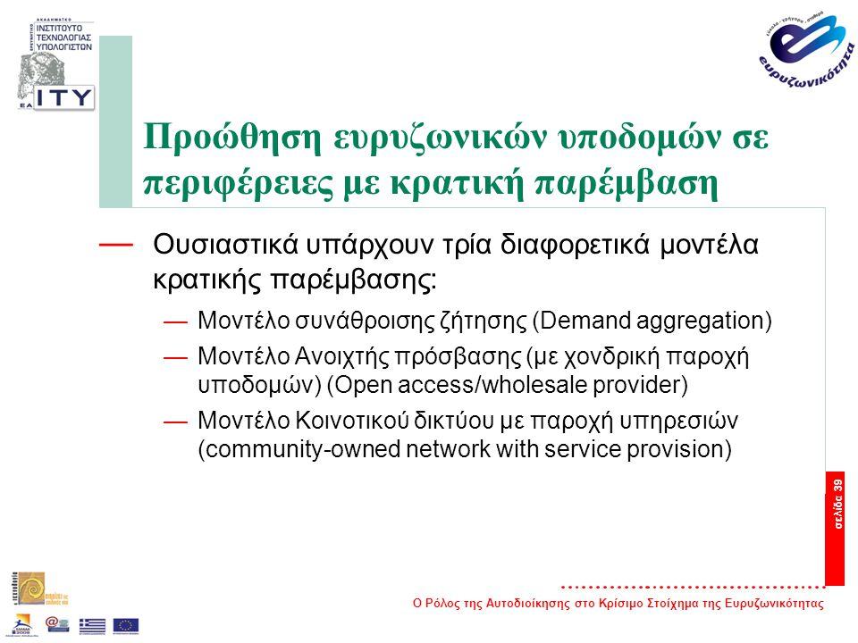 Ο Ρόλος της Αυτοδιοίκησης στο Κρίσιμο Στοίχημα της Ευρυζωνικότητας σελίδα 39 Προώθηση ευρυζωνικών υποδομών σε περιφέρειες με κρατική παρέμβαση — Ουσιαστικά υπάρχουν τρία διαφορετικά μοντέλα κρατικής παρέμβασης: —Μοντέλο συνάθροισης ζήτησης (Demand aggregation) —Μοντέλο Ανοιχτής πρόσβασης (με χονδρική παροχή υποδομών) (Open access/wholesale provider) —Μοντέλο Κοινοτικού δικτύου με παροχή υπηρεσιών (community-owned network with service provision)
