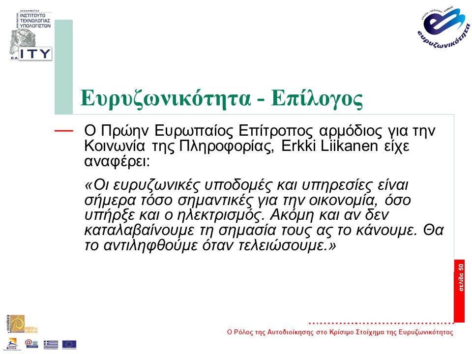 Ο Ρόλος της Αυτοδιοίκησης στο Κρίσιμο Στοίχημα της Ευρυζωνικότητας σελίδα 50 Ευρυζωνικότητα - Επίλογος — Ο Πρώην Ευρωπαίος Επίτροπος αρμόδιος για την Κοινωνία της Πληροφορίας, Erkki Liikanen είχε αναφέρει: «Oι ευρυζωνικές υποδομές και υπηρεσίες είναι σήμερα τόσο σημαντικές για την οικονομία, όσο υπήρξε και ο ηλεκτρισμός.