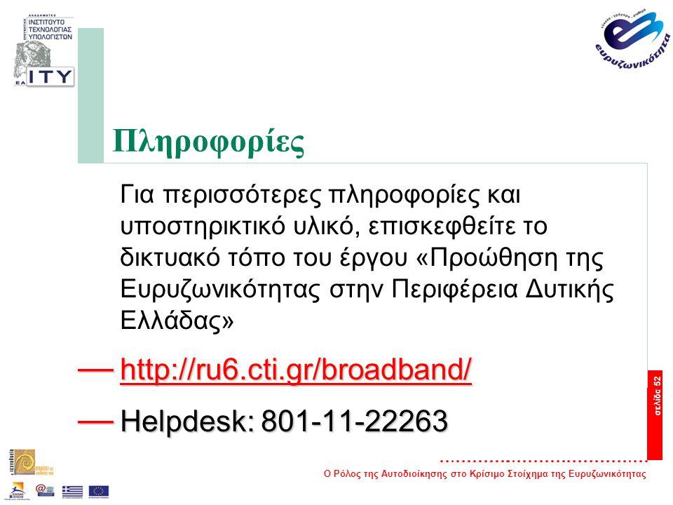 Ο Ρόλος της Αυτοδιοίκησης στο Κρίσιμο Στοίχημα της Ευρυζωνικότητας σελίδα 52 Πληροφορίες Για περισσότερες πληροφορίες και υποστηρικτικό υλικό, επισκεφθείτε το δικτυακό τόπο του έργου «Προώθηση της Ευρυζωνικότητας στην Περιφέρεια Δυτικής Ελλάδας» — http://ru6.cti.gr/broadband/ http://ru6.cti.gr/broadband/ — Helpdesk: 801-11-22263
