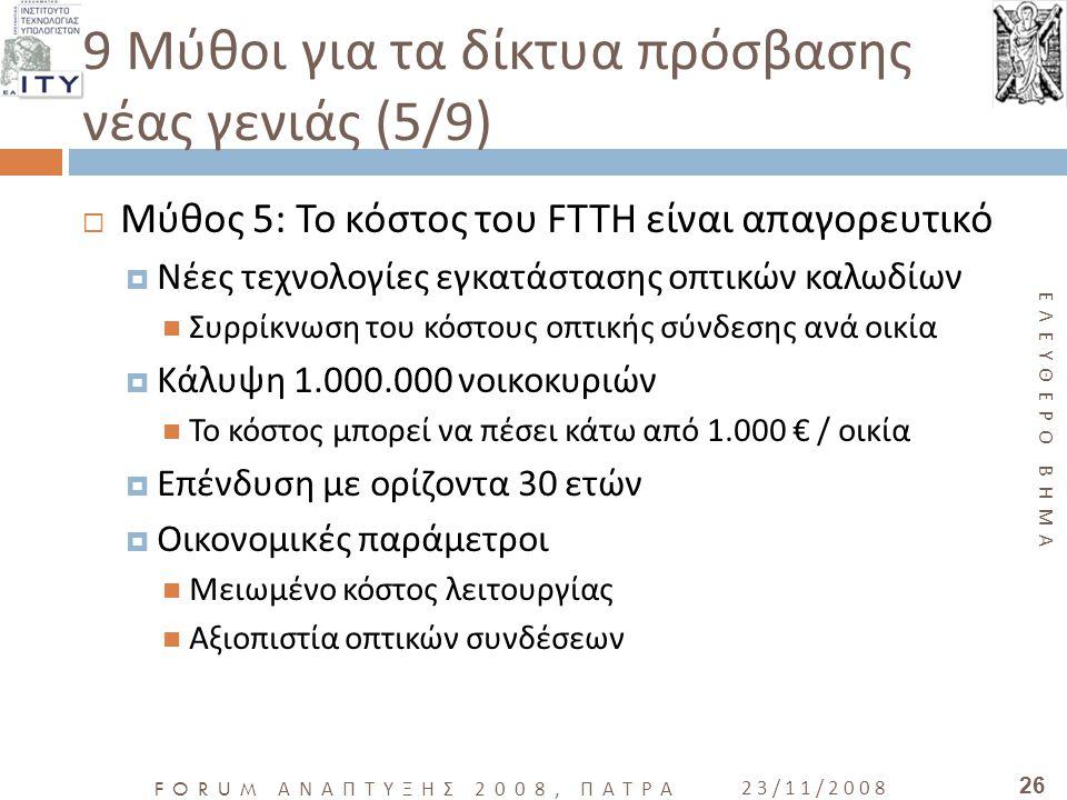 ΕΛΕΥΘΕΡΟ ΒΗΜΑ FORUM ΑΝΑΠΤΥΞΗΣ 2008, ΠΑΤΡΑ 23/11/2008 26 9 Μύθοι για τα δίκτυα πρόσβασης νέας γενιάς (5/9)  Μύθος 5: Το κόστος του FTTH είναι απαγορευ