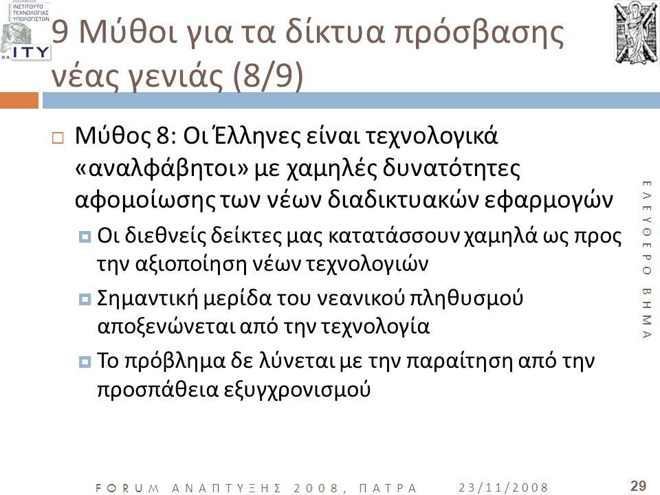 ΕΛΕΥΘΕΡΟ ΒΗΜΑ FORUM ΑΝΑΠΤΥΞΗΣ 2008, ΠΑΤΡΑ 23/11/2008 29 9 Μύθοι για τα δίκτυα πρόσβασης νέας γενιάς (8/9)  Μύθος 8: Οι Έλληνες είναι τεχνολογικά «ανα