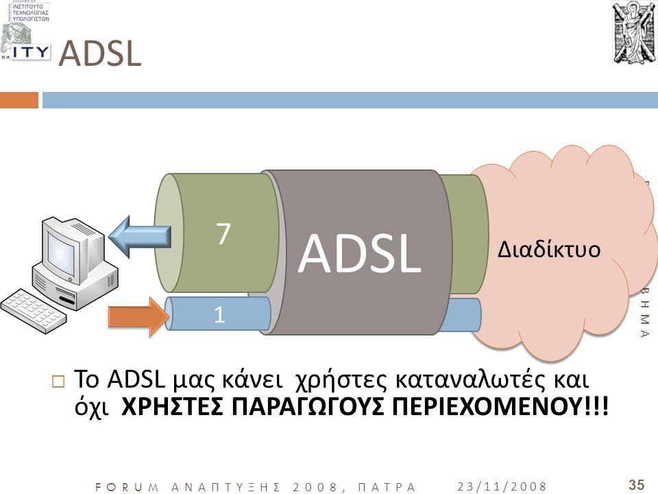 ΕΛΕΥΘΕΡΟ ΒΗΜΑ FORUM ΑΝΑΠΤΥΞΗΣ 2008, ΠΑΤΡΑ 23/11/2008 35 ADSL  Το ADSL μας κάνει χρήστες καταναλωτές και όχι ΧΡΗΣΤΕΣ ΠΑΡΑΓΩΓΟΥΣ ΠΕΡΙΕΧΟΜΕΝΟΥ!!! Διαδίκ