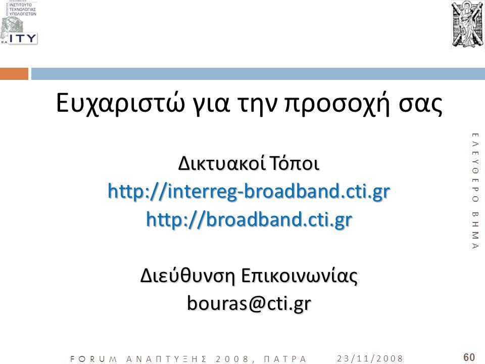 ΕΛΕΥΘΕΡΟ ΒΗΜΑ FORUM ΑΝΑΠΤΥΞΗΣ 2008, ΠΑΤΡΑ 23/11/2008 60 Ευχαριστώ για την προσοχή σας ΔικτυακοίΤόποι Δικτυακοί Τόποιhttp://interreg-broadband.cti.grht