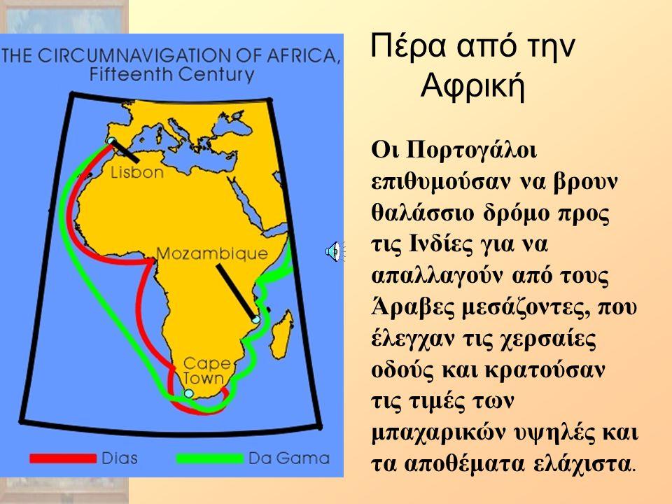 Πέρα από την Αφρική Οι Πορτογάλοι επιθυμούσαν να βρουν θαλάσσιο δρόμο προς τις Ινδίες για να απαλλαγούν από τους Άραβες μεσάζοντες, που έλεγχαν τις χερσαίες οδούς και κρατούσαν τις τιμές των μπαχαρικών υψηλές και τα αποθέματα ελάχιστα.