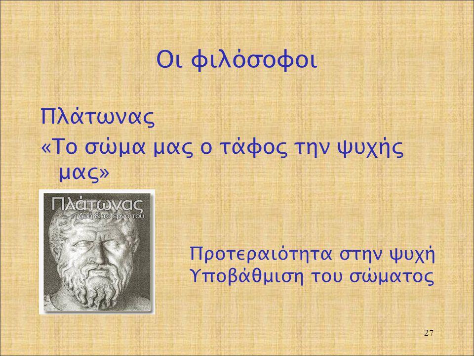 Οι φιλόσοφοι Πλάτωνας «Το σώμα μας ο τάφος την ψυχής μας» 27 Προτεραιότητα στην ψυχή Υποβάθμιση του σώματος