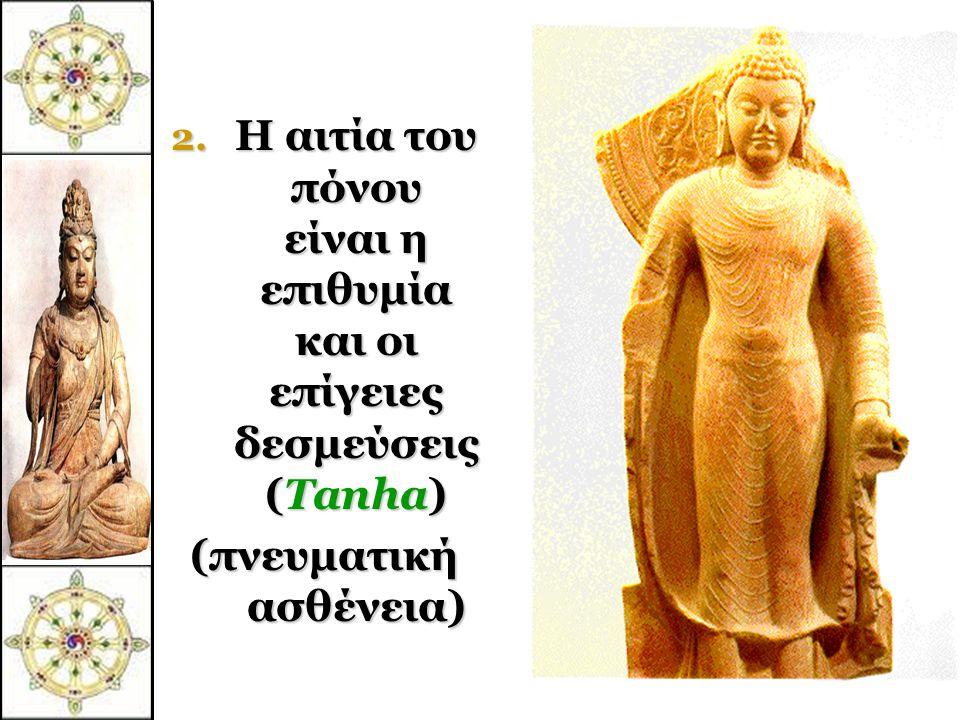 Οι Τέσσερις ευγενείς αλήθειες 1. Υπάρχει πόνος στον κόσμο. ζωή = πόνος. (Dukkha)  Ο Βούδας το ανακάλυψε αυτό νέος, όταν γνώρισε τον πόνο και το θάνατ