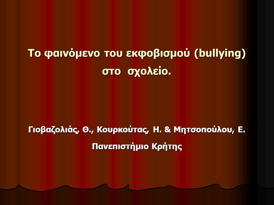 Το φαινόμενο του εκφοβισμού (bullying) στο σχολείο. Γιοβαζολιάς, Θ., Κουρκούτας, Η. & Μητσοπούλου, Ε. Πανεπιστήμιο Κρήτης