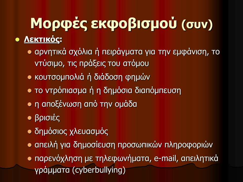 Mορφές εκφοβισμού (συν) Λεκτικός: Λεκτικός: αρνητικά σχόλια ή πειράγματα για την εμφάνιση, το ντύσιμο, τις πράξεις του ατόμου αρνητικά σχόλια ή πειράγ