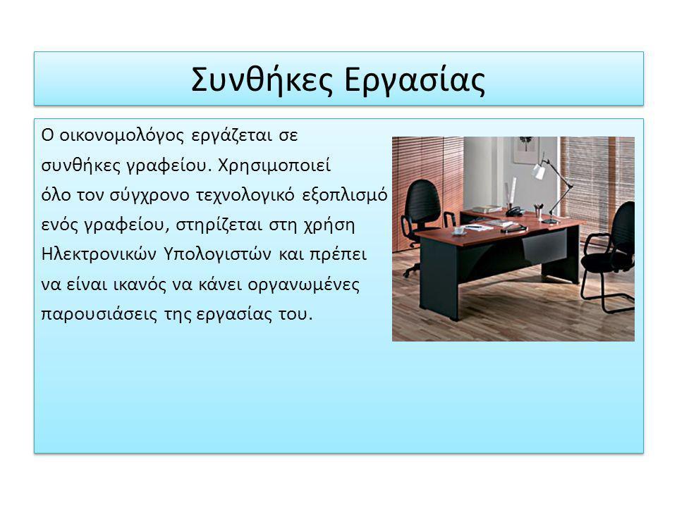 Συνθήκες Εργασίας Ο οικονομολόγος εργάζεται σε συνθήκες γραφείου. Χρησιμοποιεί όλο τον σύγχρονο τεχνολογικό εξοπλισμό ενός γραφείου, στηρίζεται στη χρ