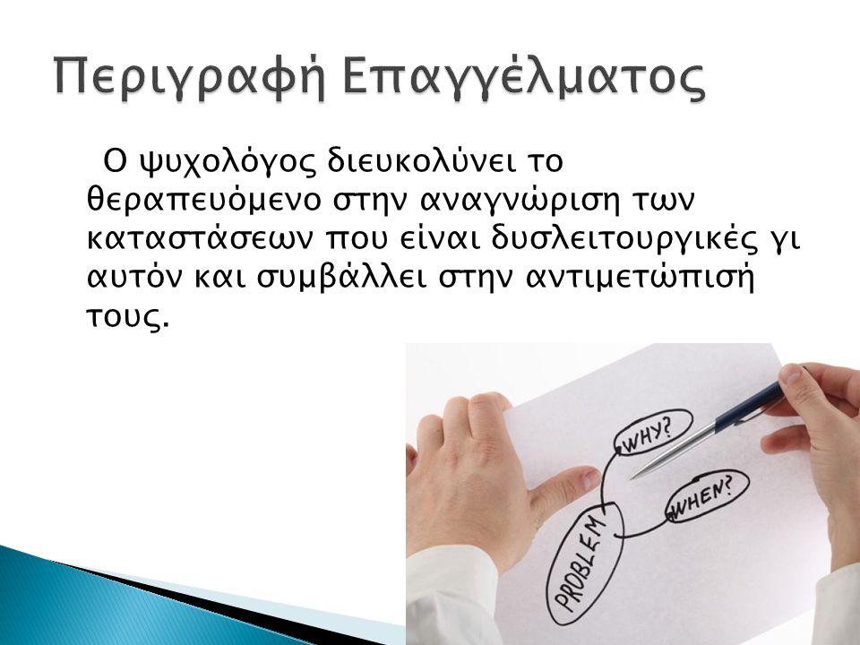 Ο ψυχολόγος διευκολύνει το θεραπευόμενο στην αναγνώριση των καταστάσεων που είναι δυσλειτουργικές γι αυτόν και συμβάλλει στην αντιμετώπισή τους.