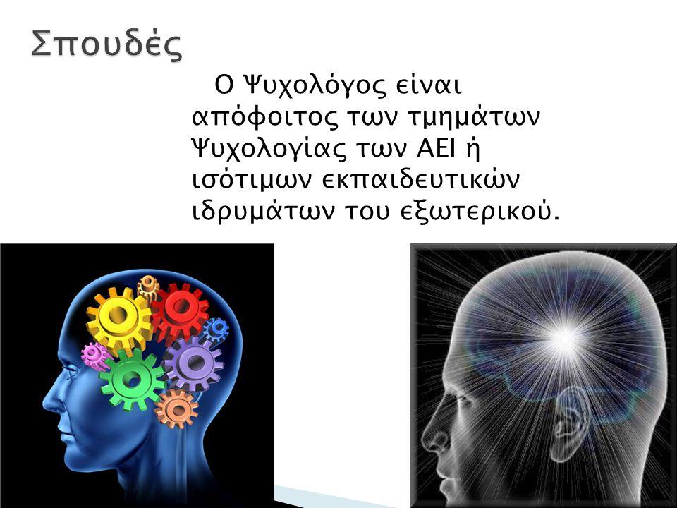 Ο Ψυχολόγος είναι απόφοιτος των τμημάτων Ψυχολογίας των ΑΕΙ ή ισότιμων εκπαιδευτικών ιδρυμάτων του εξωτερικού.