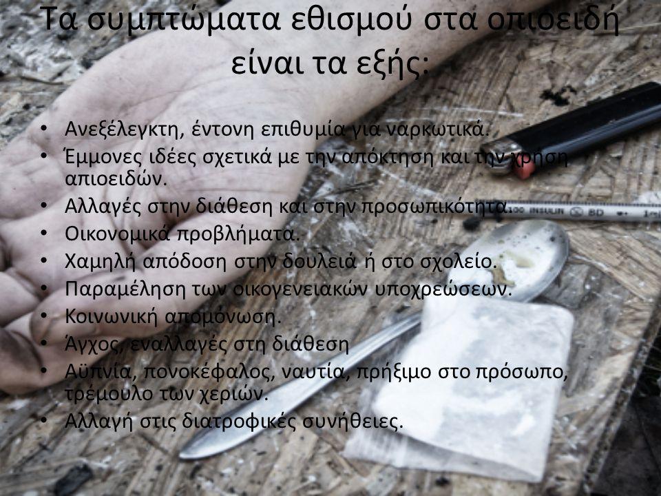 Τα συμπτώματα εθισμού στα οπιοειδή είναι τα εξής: Ανεξέλεγκτη, έντονη επιθυμία για ναρκωτικά. Έμμονες ιδέες σχετικά με την απόκτηση και την χρήση απιο