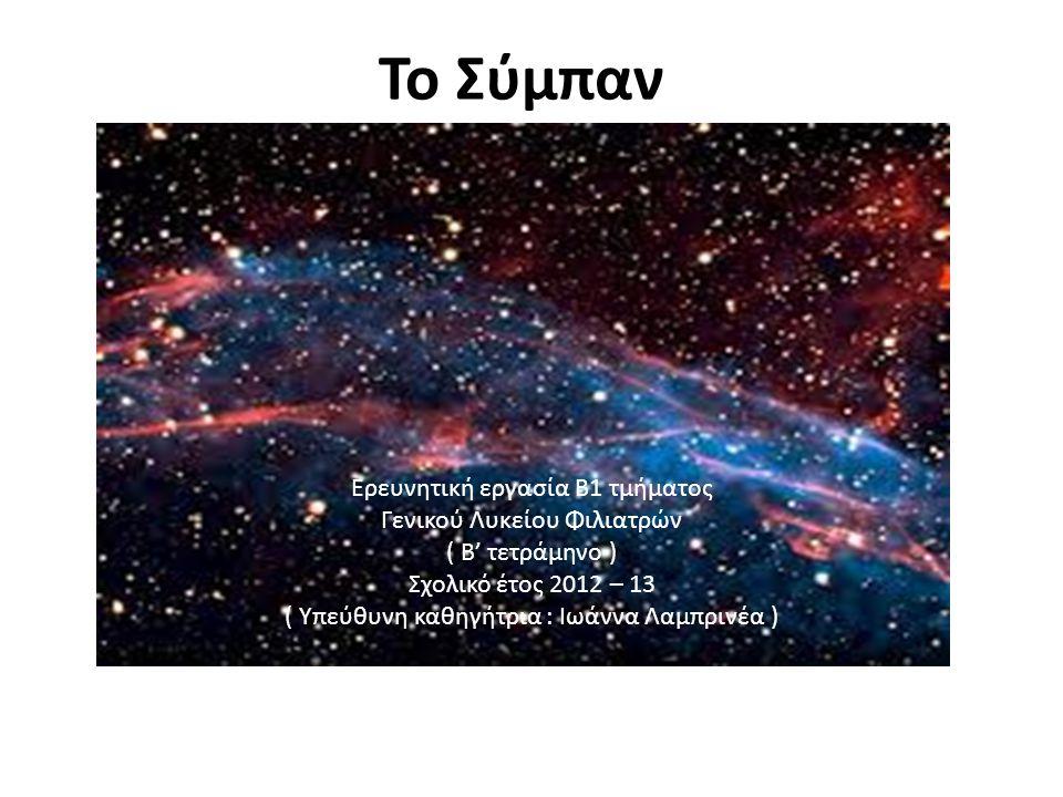 Το Σύμπαν) Ερευνητική εργασία Β1 τμήματος Γενικού Λυκείου Φιλιατρών ( Β' τετράμηνο ) Σχολικό έτος 2012 – 13 ( Υπεύθυνη καθηγήτρια : Ιωάννα Λαμπρινέα )