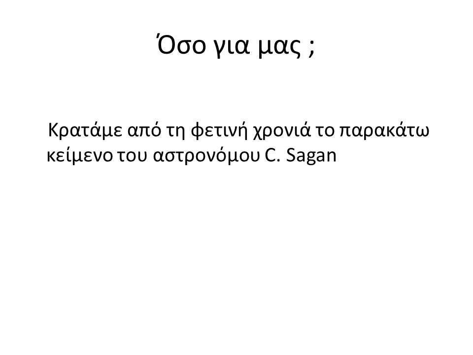 Όσο για μας ; Κρατάμε από τη φετινή χρονιά το παρακάτω κείμενο του αστρονόμου C. Sagan