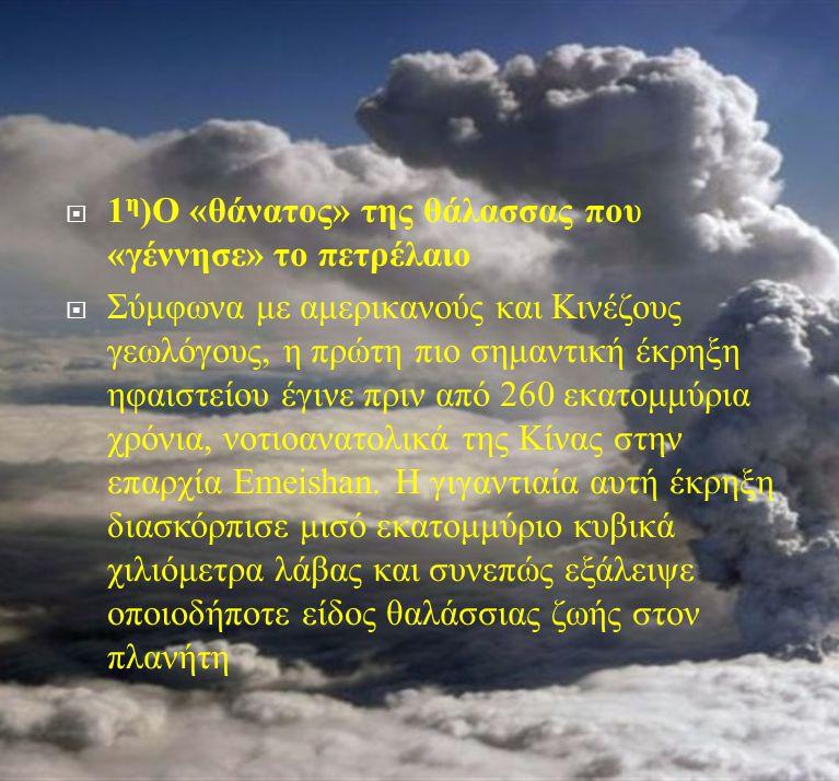  1 η ) Ο « θάνατος » της θάλασσας που « γέννησε » το πετρέλαιο  Σύμφωνα με αμερικανούς και Κινέζους γεωλόγους, η πρώτη πιο σημαντική έκρηξη ηφαιστεί