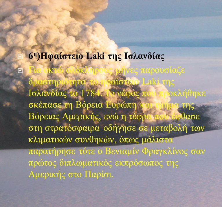  6 η ) Ηφαίστειο Laki της Ισλανδίας  Για οκτώ ολόκληρους μήνες παρουσίαζε δραστηριότητα το ηφαίστειο Laki της Ισλανδίας το 1784. Το νέφος που προκλή
