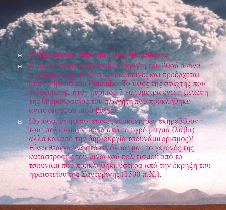  9 η ) Ηφαίστειο Pinatubo στις Φιλιππίνες  Η μεγαλύτερη ηφαιστειακή έκρηξη του 20 ού αιώνα εντοπίζεται το 1991 στις Φιλιππίνες και προέρχεται από το