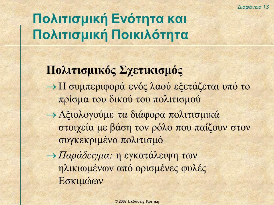 © 2007 Εκδόσεις Κριτική Διαφάνεια 13 Πολιτισμικός Σχετικισμός  Η συμπεριφορά ενός λαού εξετάζεται υπό το πρίσμα του δικού του πολιτισμού  Αξιολογούμε τα διάφορα πολιτισμικά στοιχεία με βάση τον ρόλο που παίζουν στον συγκεκριμένο πολιτισμό  Παράδειγμα: η εγκατάλειψη των ηλικιωμένων από ορισμένες φυλές Εσκιμώων Πολιτισμική Ενότητα και Πολιτισμική Ποικιλότητα