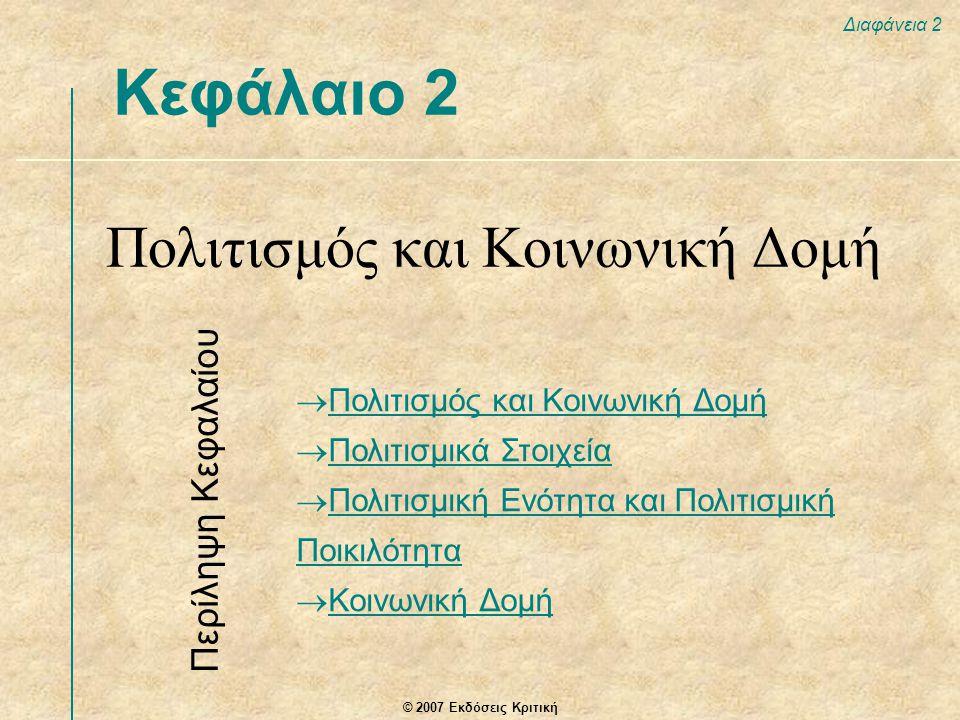 © 2007 Εκδόσεις Κριτική Διαφάνεια 2 Κεφάλαιο 2 Πολιτισμός και Κοινωνική Δομή  Πολιτισμός και Κοινωνική Δομή Πολιτισμός και Κοινωνική Δομή  Πολιτισμικά Στοιχεία Πολιτισμικά Στοιχεία  Πολιτισμική Ενότητα και Πολιτισμική Ποικιλότητα Πολιτισμική Ενότητα και Πολιτισμική Ποικιλότητα  Κοινωνική Δομή Κοινωνική Δομή Περίληψη Κεφαλαίου