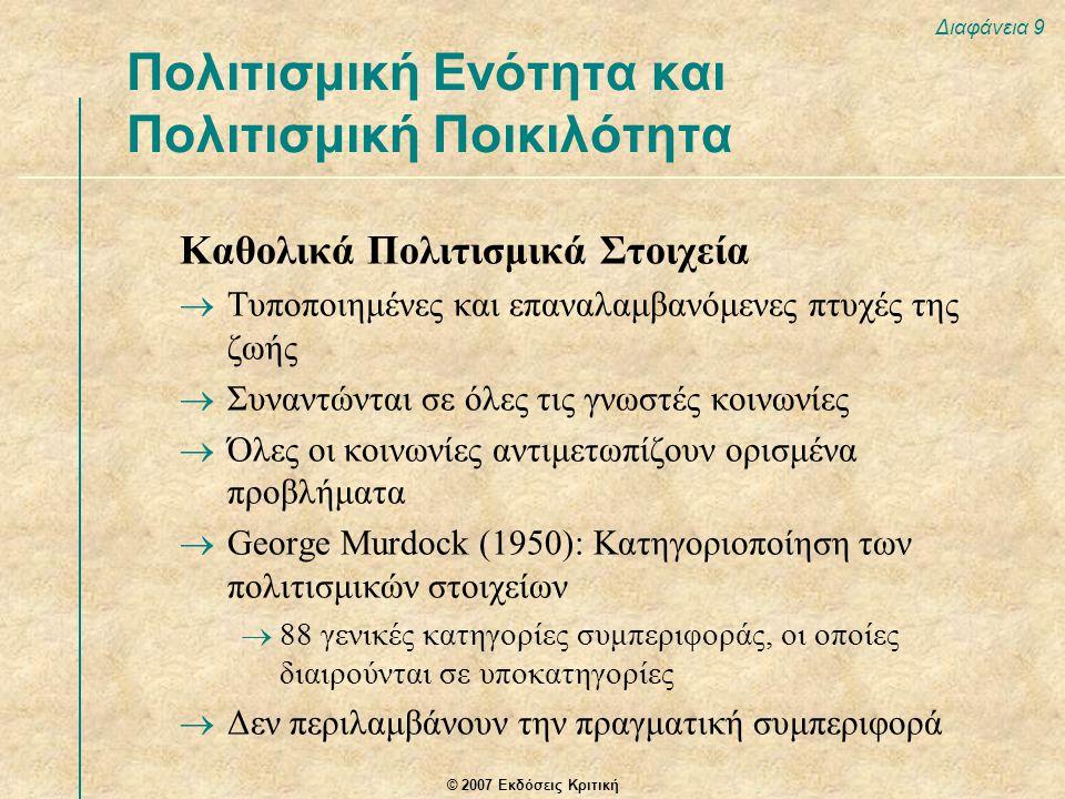 © 2007 Εκδόσεις Κριτική Διαφάνεια 9 Καθολικά Πολιτισμικά Στοιχεία  Τυποποιημένες και επαναλαμβανόμενες πτυχές της ζωής  Συναντώνται σε όλες τις γνωστές κοινωνίες  Όλες οι κοινωνίες αντιμετωπίζουν ορισμένα προβλήματα  George Murdock (1950): Κατηγοριοποίηση των πολιτισμικών στοιχείων  88 γενικές κατηγορίες συμπεριφοράς, οι οποίες διαιρούνται σε υποκατηγορίες  Δεν περιλαμβάνουν την πραγματική συμπεριφορά Πολιτισμική Ενότητα και Πολιτισμική Ποικιλότητα
