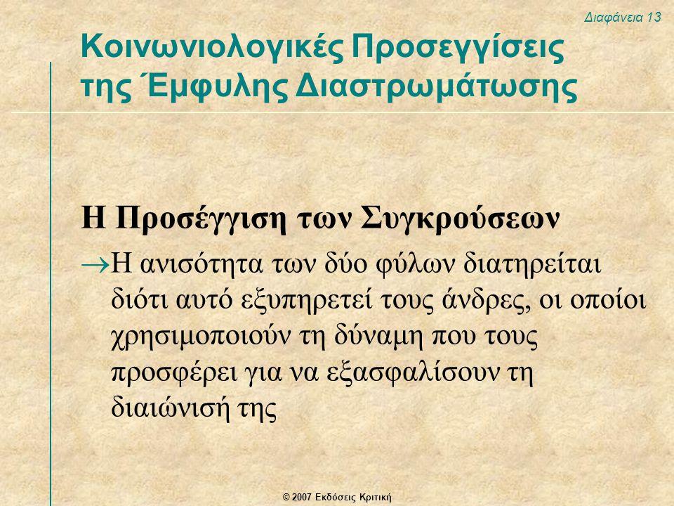 © 2007 Εκδόσεις Κριτική Διαφάνεια 13 Η Προσέγγιση των Συγκρούσεων  Η ανισότητα των δύο φύλων διατηρείται διότι αυτό εξυπηρετεί τους άνδρες, οι οποίοι χρησιμοποιούν τη δύναμη που τους προσφέρει για να εξασφαλίσουν τη διαιώνισή της Κοινωνιολογικές Προσεγγίσεις της Έμφυλης Διαστρωμάτωσης