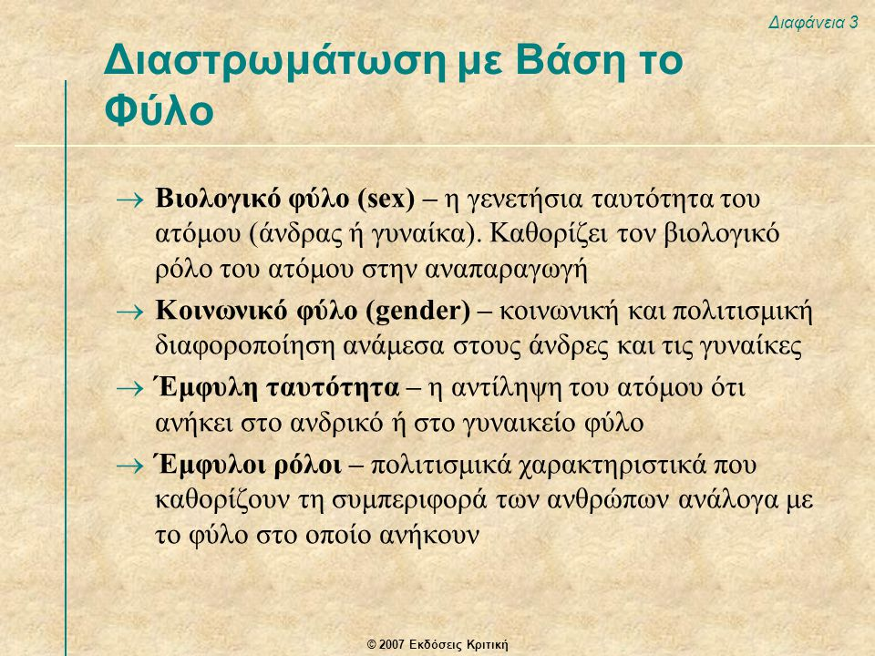 © 2007 Εκδόσεις Κριτική Διαφάνεια 3  Βιολογικό φύλο (sex) – η γενετήσια ταυτότητα του ατόμου (άνδρας ή γυναίκα). Καθορίζει τον βιολογικό ρόλο του ατό
