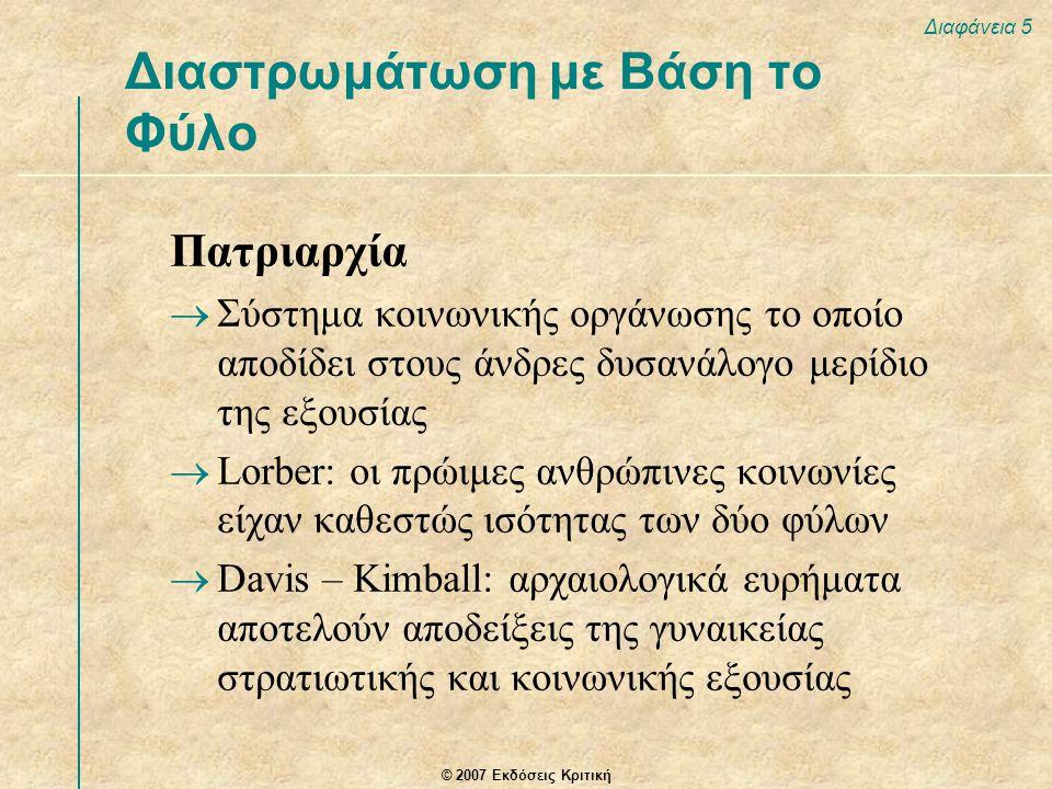 © 2007 Εκδόσεις Κριτική Διαφάνεια 5 Πατριαρχία  Σύστημα κοινωνικής οργάνωσης το οποίο αποδίδει στους άνδρες δυσανάλογο μερίδιο της εξουσίας  Lorber: οι πρώιμες ανθρώπινες κοινωνίες είχαν καθεστώς ισότητας των δύο φύλων  Davis – Kimball: αρχαιολογικά ευρήματα αποτελούν αποδείξεις της γυναικείας στρατιωτικής και κοινωνικής εξουσίας Διαστρωμάτωση με Βάση το Φύλο