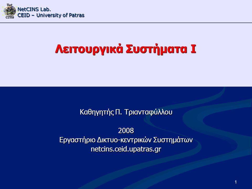 NetCINS Lab. CEID – University of Patras 1 Λειτουργικά Συστήματα Ι Καθηγητής Π. Τριανταφύλλου 2008 Εργαστήριο Δικτυο-κεντρικών Συστημάτων netcins.ceid
