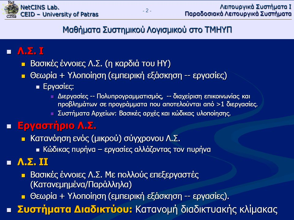 NetCINS Lab. CEID – University of Patras Λειτουργικά Συστήματα Ι Παραδοσιακά Λειτουργικά Συστήματα Μαθήματα Συστημικού Λογισμικού στο ΤΜΗΥΠ Λ.Σ. Ι Λ.Σ