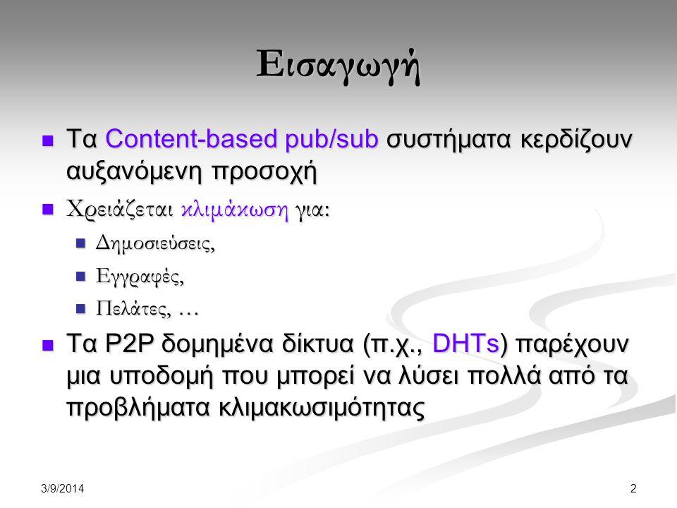 3/9/2014 2 Εισαγωγή Τα Content-based pub/sub συστήματα κερδίζουν αυξανόμενη προσοχή Τα Content-based pub/sub συστήματα κερδίζουν αυξανόμενη προσοχή Χρειάζεται κλιμάκωση για: Χρειάζεται κλιμάκωση για: Δημοσιεύσεις, Δημοσιεύσεις, Εγγραφές, Εγγραφές, Πελάτες, … Πελάτες, … Τα P2P δομημένα δίκτυα (π.χ., DHTs) παρέχουν μια υποδομή που μπορεί να λύσει πολλά από τα προβλήματα κλιμακωσιμότητας Τα P2P δομημένα δίκτυα (π.χ., DHTs) παρέχουν μια υποδομή που μπορεί να λύσει πολλά από τα προβλήματα κλιμακωσιμότητας