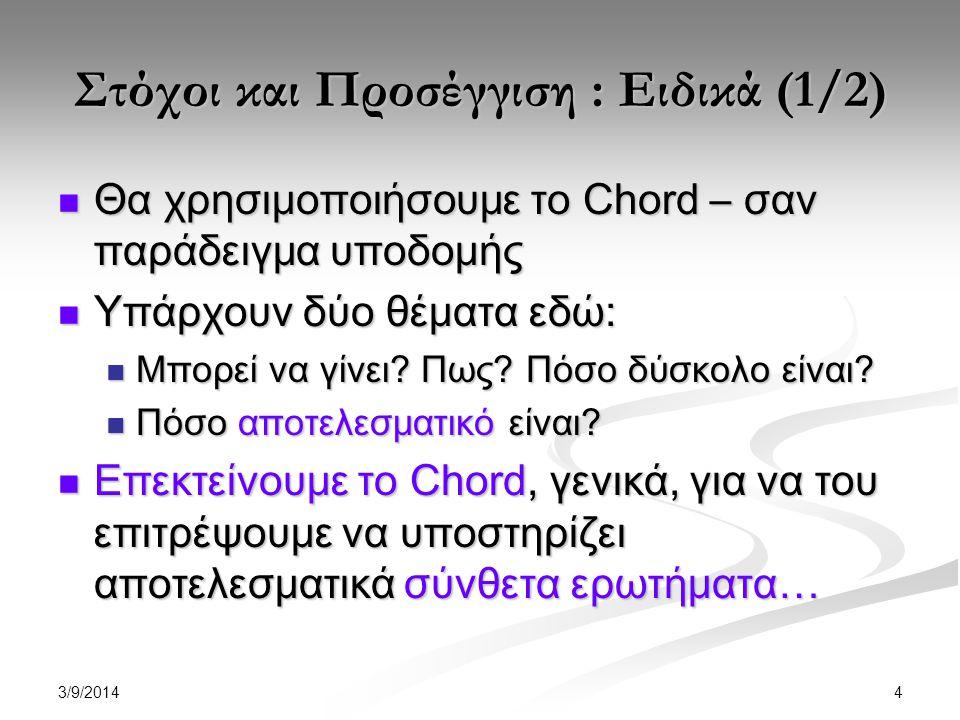 3/9/2014 4 Στόχοι και Προσέγγιση : Ειδικά (1/2) Θα χρησιμοποιήσουμε το Chord – σαν παράδειγμα υποδομής Θα χρησιμοποιήσουμε το Chord – σαν παράδειγμα υποδομής Υπάρχουν δύο θέματα εδώ: Υπάρχουν δύο θέματα εδώ: Μπορεί να γίνει.