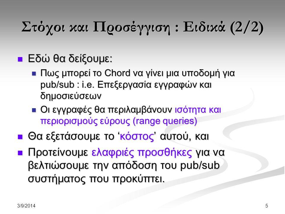 3/9/2014 16 Αλγόριθμος Επεξεργασίας Δημοσίευσης INPUT: attribute value v(a i ) of an incoming event BEGIN calculate h i (v(a i )), using the OPH function h i ; n_target = Chord_lookup h i (v(a i )) on peer n; Retrieve the subIDs found at node n_target in the L ai list; END
