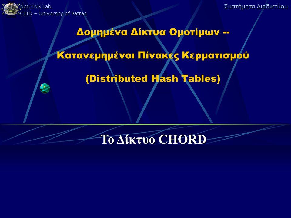 NetCINS Lab. CEID – University of Patras Συστήματα Διαδικτύου Δομημένα Δίκτυα Ομοτίμων -- Κατανεμημένοι Πίνακες Κερματισμού (Distributed Hash Tables)