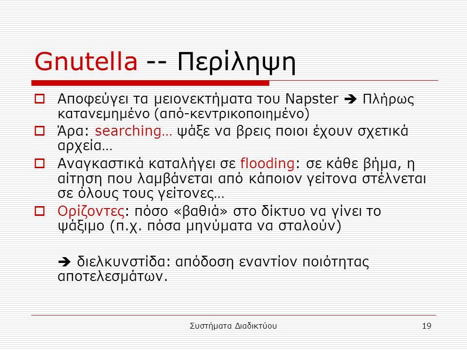 Συστήματα Διαδικτύου19 Gnutella -- Περίληψη  Αποφεύγει τα μειονεκτήματα του Napster  Πλήρως κατανεμημένο (από-κεντρικοποιημένο)  Άρα: searching… ψάξε να βρεις ποιοι έχουν σχετικά αρχεία…  Αναγκαστικά καταλήγει σε flooding: σε κάθε βήμα, η αίτηση που λαμβάνεται από κάποιον γείτονα στέλνεται σε όλους τους γείτονες…  Ορίζοντες: πόσο «βαθιά» στο δίκτυο να γίνει το ψάξιμο (π.χ.