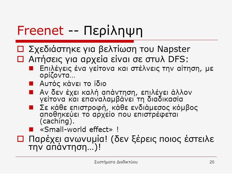 Συστήματα Διαδικτύου20 Freenet -- Περίληψη  Σχεδιάστηκε για βελτίωση του Napster  Αιτήσεις για αρχεία είναι σε στυλ DFS: Επιλέγεις ένα γείτονα και στέλνεις την αίτηση, με ορίζοντα… Αυτός κάνει το ίδιο Αν δεν έχει καλή απάντηση, επιλέγει άλλον γείτονα και επαναλαμβάνει τη διαδικασία Σε κάθε επιστροφή, κάθε ενδιάμεσος κόμβος αποθηκεύει το αρχείο που επιστρέφεται (caching).